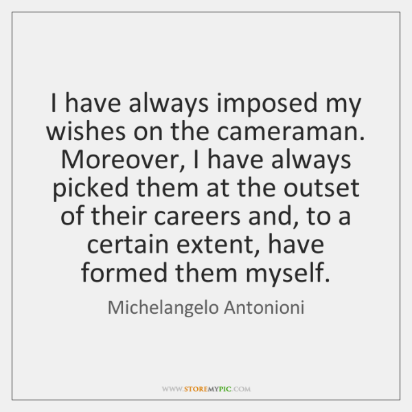 I have always imposed my wishes on the cameraman. Moreover, I have ...