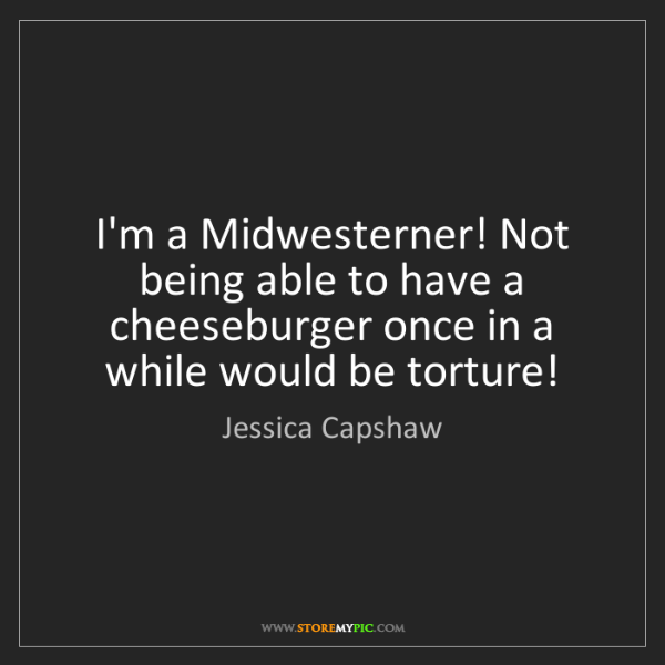 Jessica Capshaw: I'm a Midwesterner! Not being able to have a cheeseburger...
