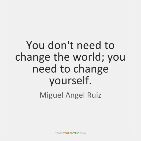 You don't need to change the world; you need to change yourself.