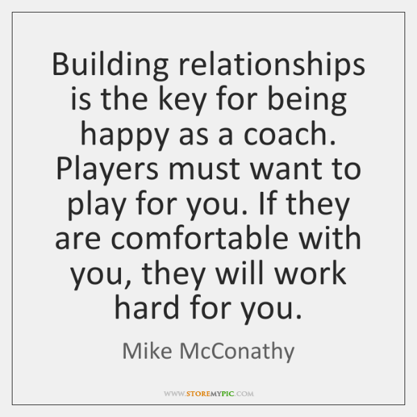 Building relationships is the key for being happy as a coach. Players ...