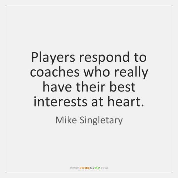Players respond to coaches who really have their best interests at heart.