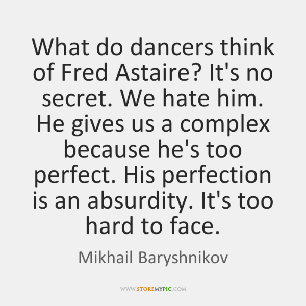 What do dancers think of Fred Astaire? It's no secret. We hate ...