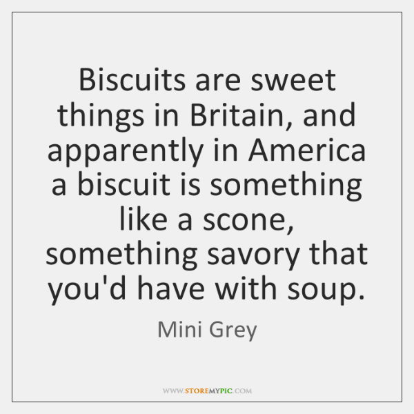 Biscuits are sweet things in Britain, and apparently in America a biscuit ...