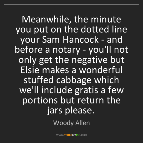 Woody Allen: Meanwhile, the minute you put on the dotted line your...