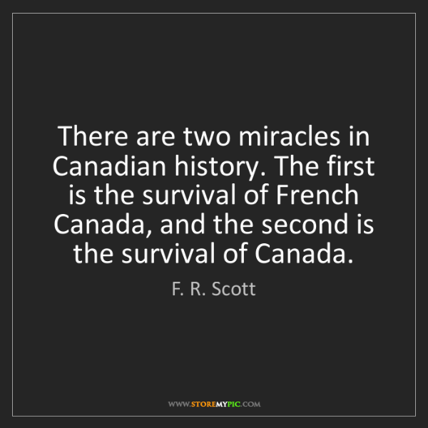 F. R. Scott: There are two miracles in Canadian history. The first...
