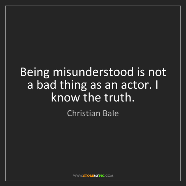 Christian Bale: Being misunderstood is not a bad thing as an actor. I...