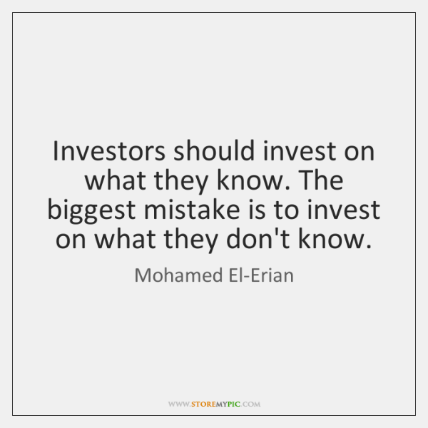 Investors should invest on what they know. The biggest mistake is to ...