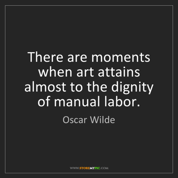 Oscar Wilde: There are moments when art attains almost to the dignity...
