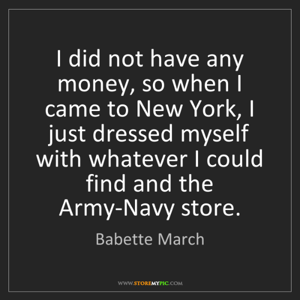 Babette March: I did not have any money, so when I came to New York,...