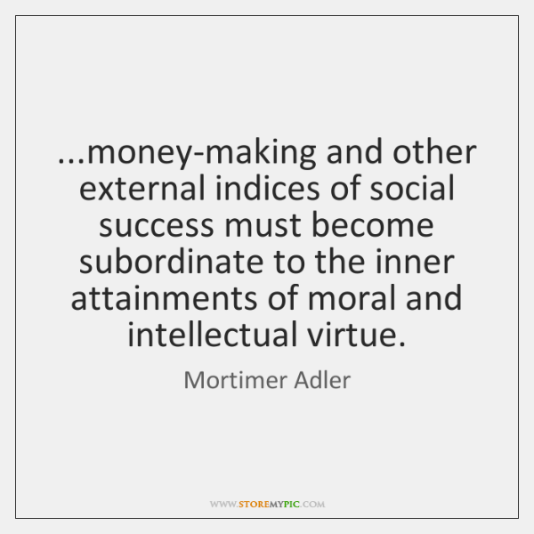 ...money-making and other external indices of social success must become subordinate to ...