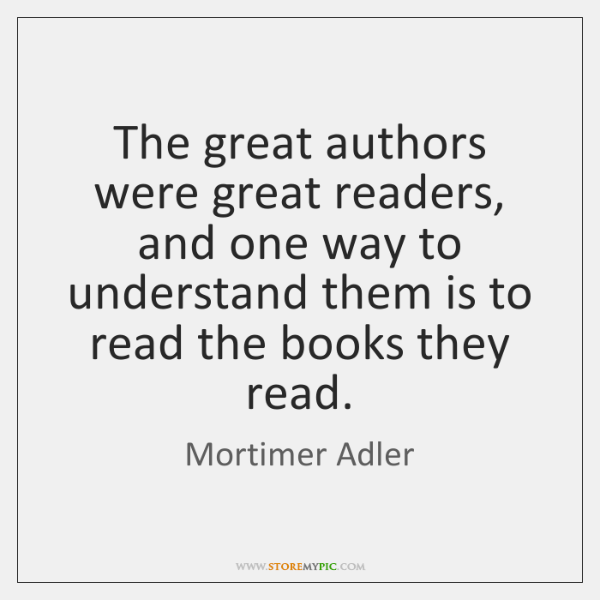 The great authors were great readers, and one way to understand them ...