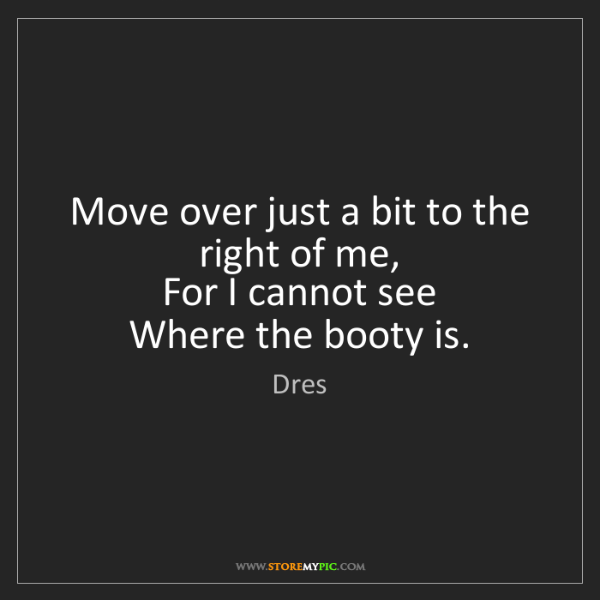 Dres: Move over just a bit to the right of me,  For I cannot...