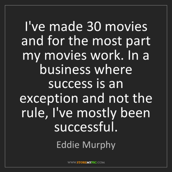 Eddie Murphy: I've made 30 movies and for the most part my movies work....