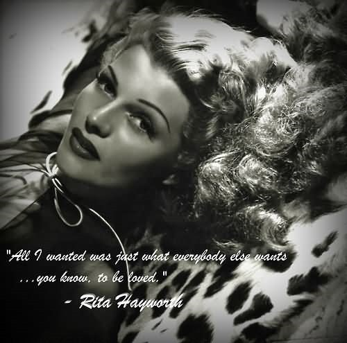 All i wanted was just what everybody else wants you know to be loved rita hayworth