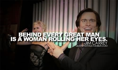 Behind every great man is a woman rolling her eyes jim carrey