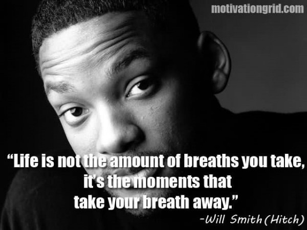 Life is not the amount of breaths you take its the moment that take your breath away