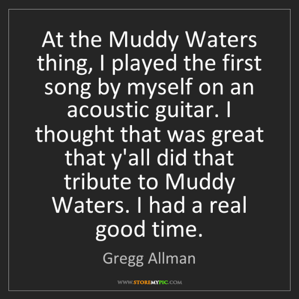 Gregg Allman: At the Muddy Waters thing, I played the first song by...