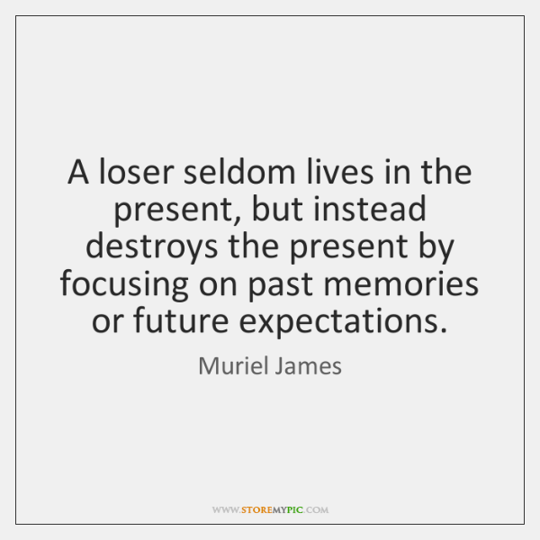 A loser seldom lives in the present, but instead destroys the present ...