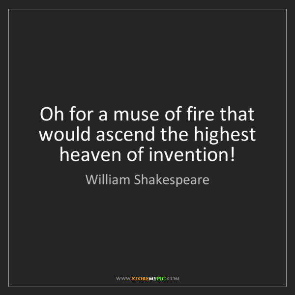 William Shakespeare: Oh for a muse of fire that would ascend the highest heaven...