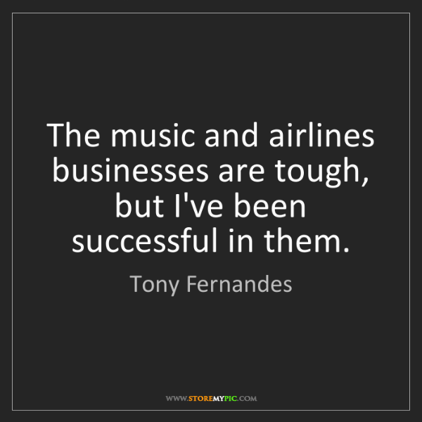 Tony Fernandes: The music and airlines businesses are tough, but I've...