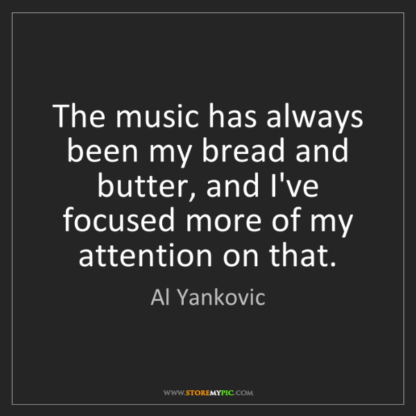 Al Yankovic: The music has always been my bread and butter, and I've...