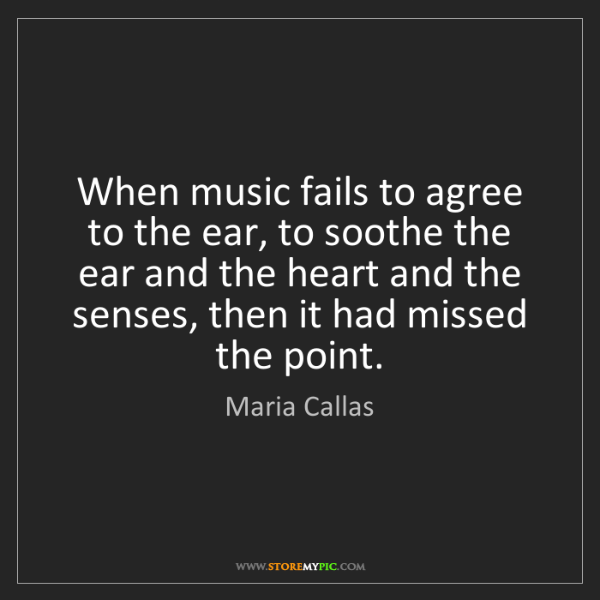 Maria Callas: When music fails to agree to the ear, to soothe the ear...