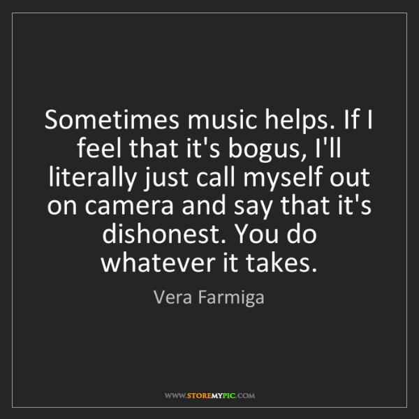 Vera Farmiga: Sometimes music helps. If I feel that it's bogus, I'll...