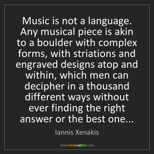 Iannis Xenakis: Music is not a language. Any musical piece is akin to...