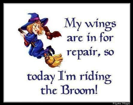 My wings are in for repair so today im riding the broom