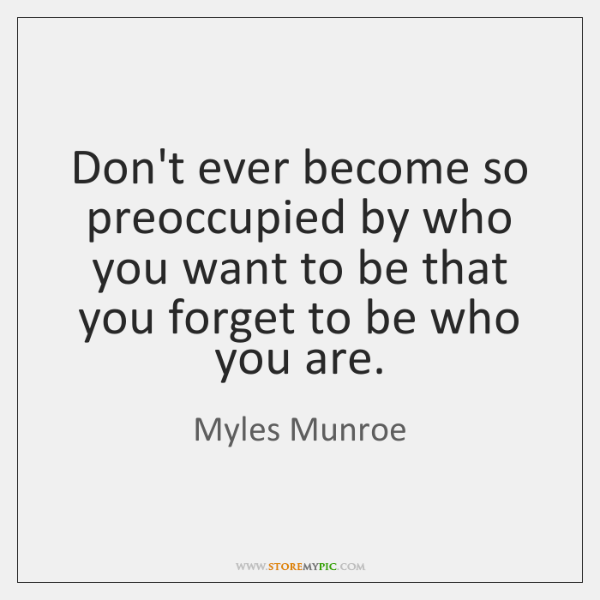 Don't ever become so preoccupied by who you want to be that ...