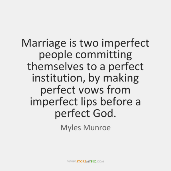 Marriage is two imperfect people committing themselves to a perfect institution, by ...