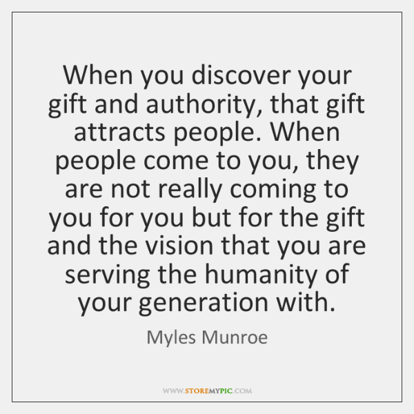 When you discover your gift and authority, that gift attracts people. When ...