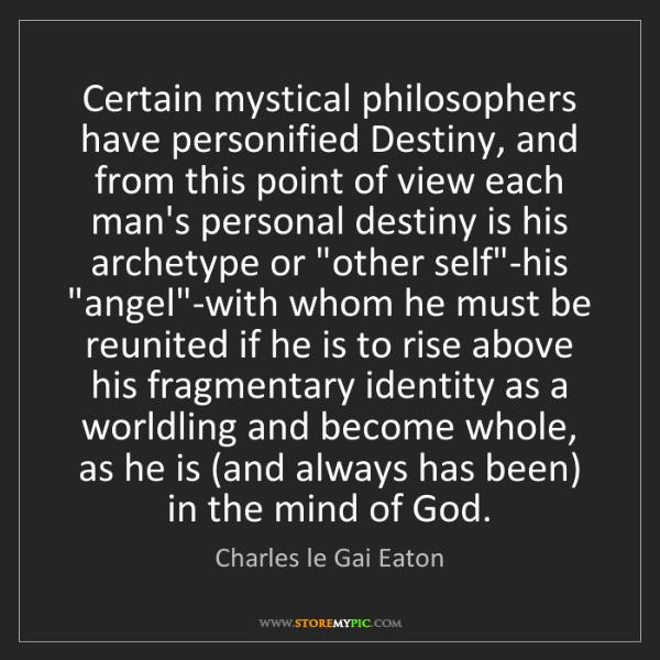 Charles le Gai Eaton: Certain mystical philosophers have personified Destiny,...