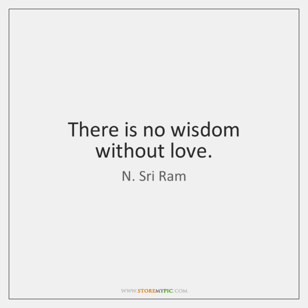 There is no wisdom without love.