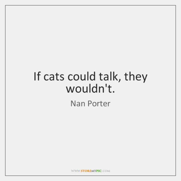 If cats could talk, they wouldn't.
