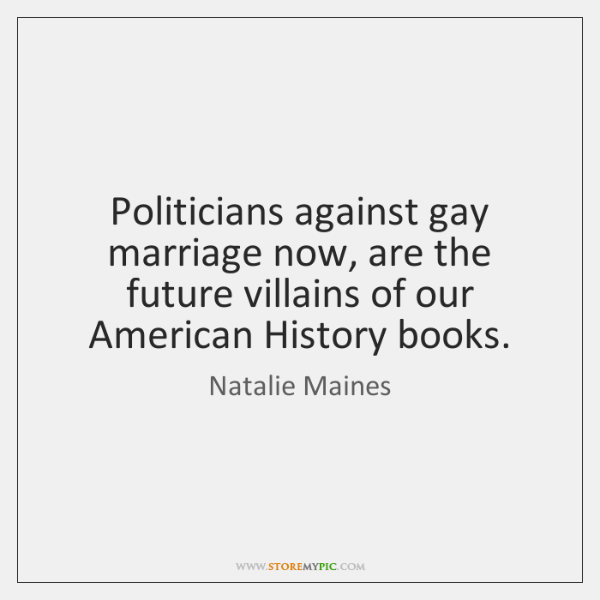 Politicians against gay marriage now, are the future villains of our American ...