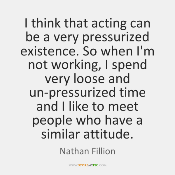 I think that acting can be a very pressurized existence. So when ...