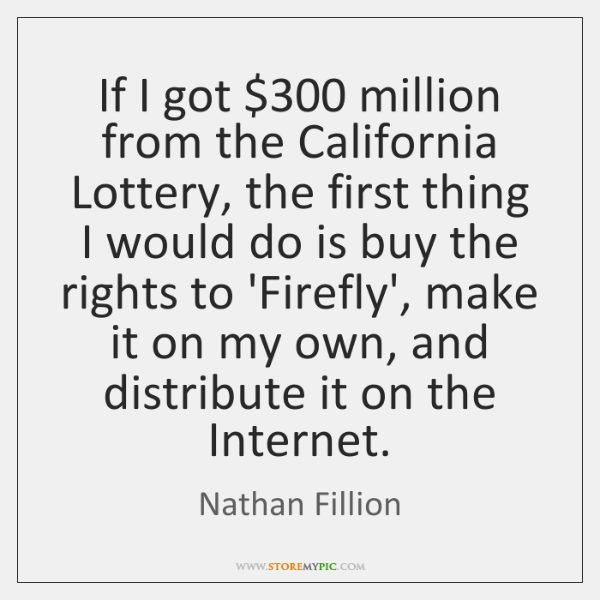 If I got $300 million from the California Lottery, the first thing I ...