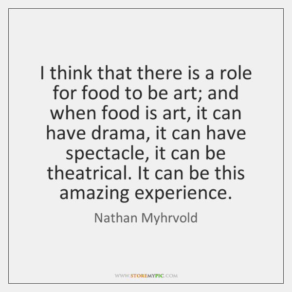 I think that there is a role for food to be art; ...