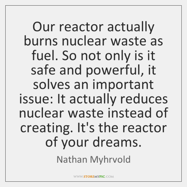 Our reactor actually burns nuclear waste as fuel. So not only is ...