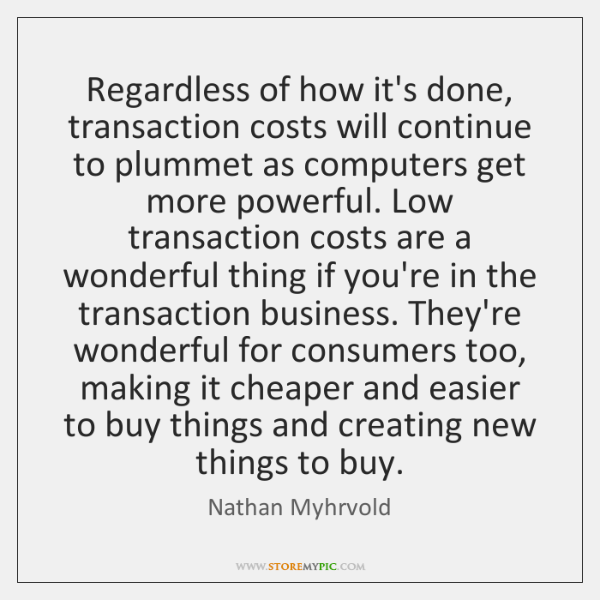 Regardless of how it's done, transaction costs will continue to plummet as ...