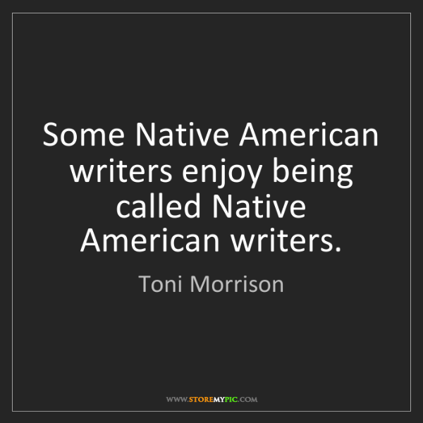 Toni Morrison: Some Native American writers enjoy being called Native...