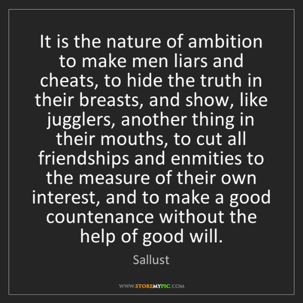 Sallust: It is the nature of ambition to make men liars and cheats,...