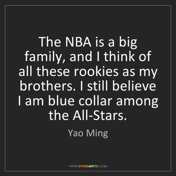 Yao Ming: The NBA is a big family, and I think of all these rookies...