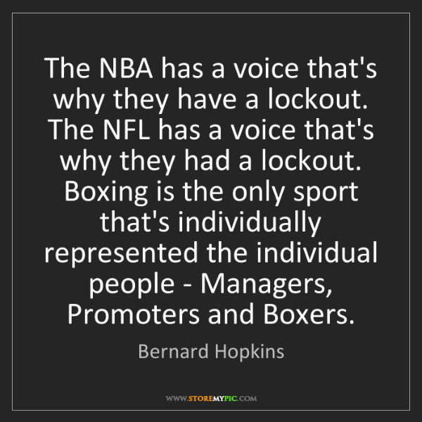 Bernard Hopkins: The NBA has a voice that's why they have a lockout. The...