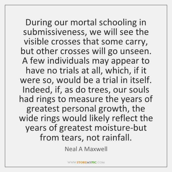During our mortal schooling in submissiveness, we will see the visible crosses ...
