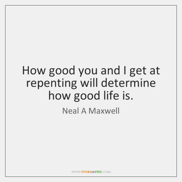How good you and I get at repenting will determine how good ...