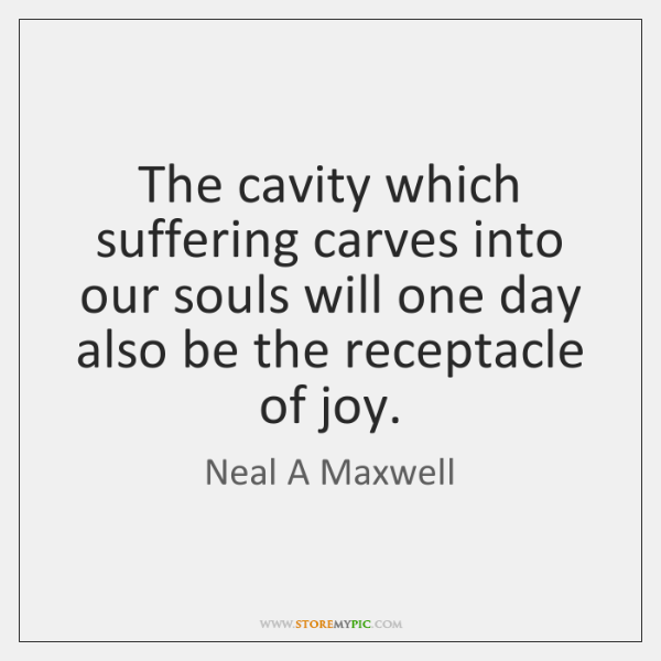 The cavity which suffering carves into our souls will one day also ...