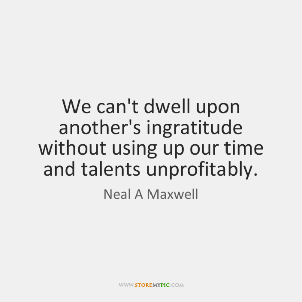 We can't dwell upon another's ingratitude without using up our time and ...