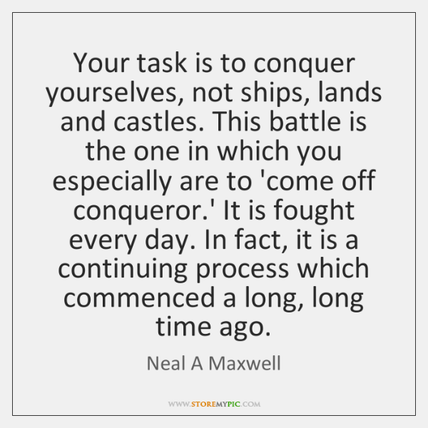 Your task is to conquer yourselves, not ships, lands and castles. This ...
